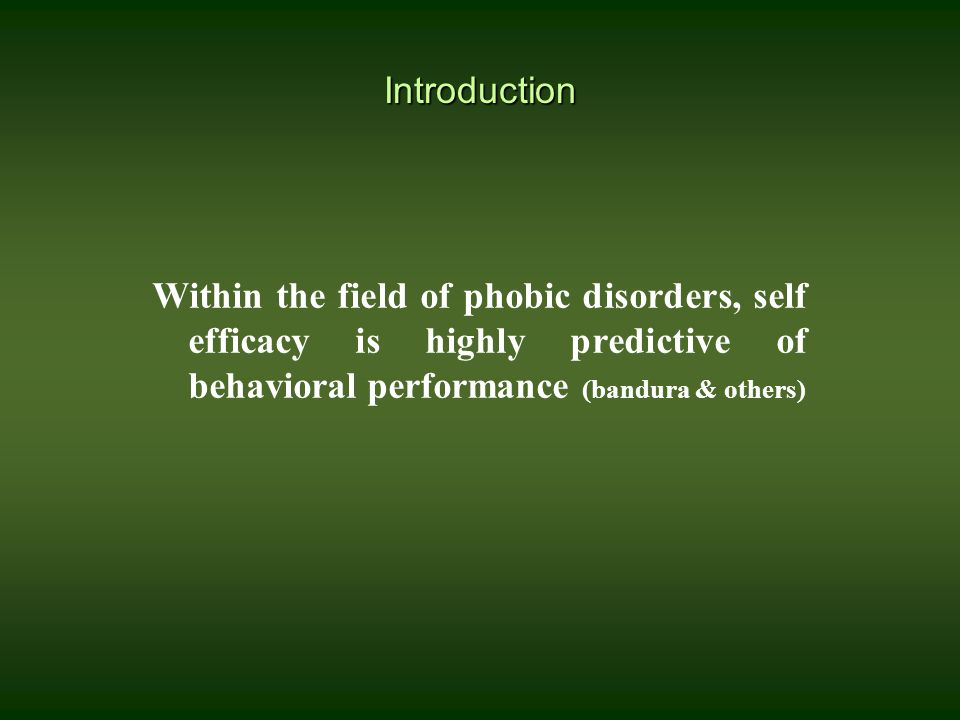 Introduction Within the field of phobic disorders, self efficacy is highly predictive of behavioral performance (bandura & others)
