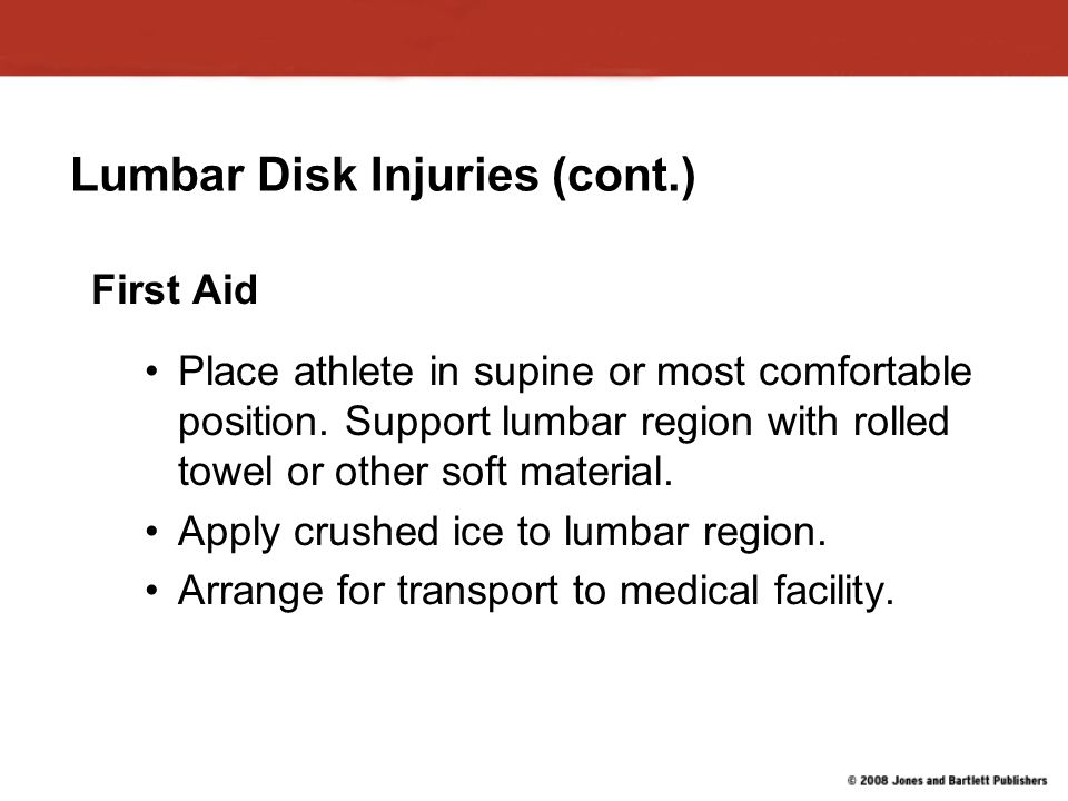 Lumbar Disk Injuries (cont.) First Aid Place athlete in supine or most comfortable position.