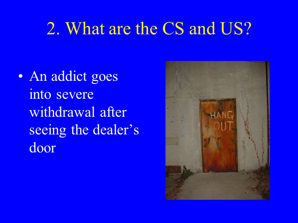 2. What are the CS and US An addict goes into severe withdrawal after seeing the dealer's door