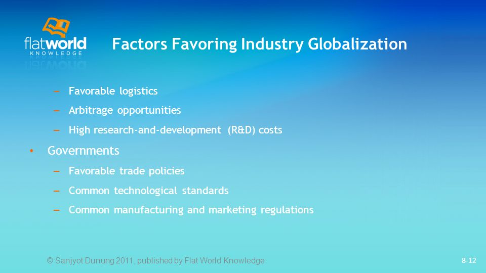 Factors Favoring Industry Globalization 8-12 – Favorable logistics – Arbitrage opportunities – High research-and-development (R&D) costs Governments – Favorable trade policies – Common technological standards – Common manufacturing and marketing regulations © Sanjyot Dunung 2011, published by Flat World Knowledge