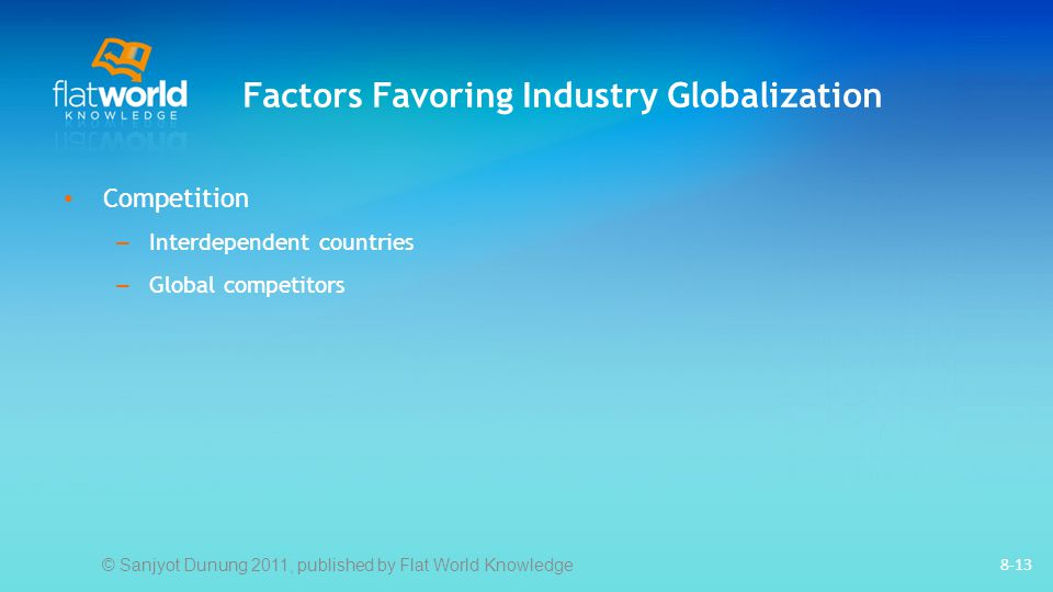 Factors Favoring Industry Globalization 8-13 Competition – Interdependent countries – Global competitors © Sanjyot Dunung 2011, published by Flat World Knowledge