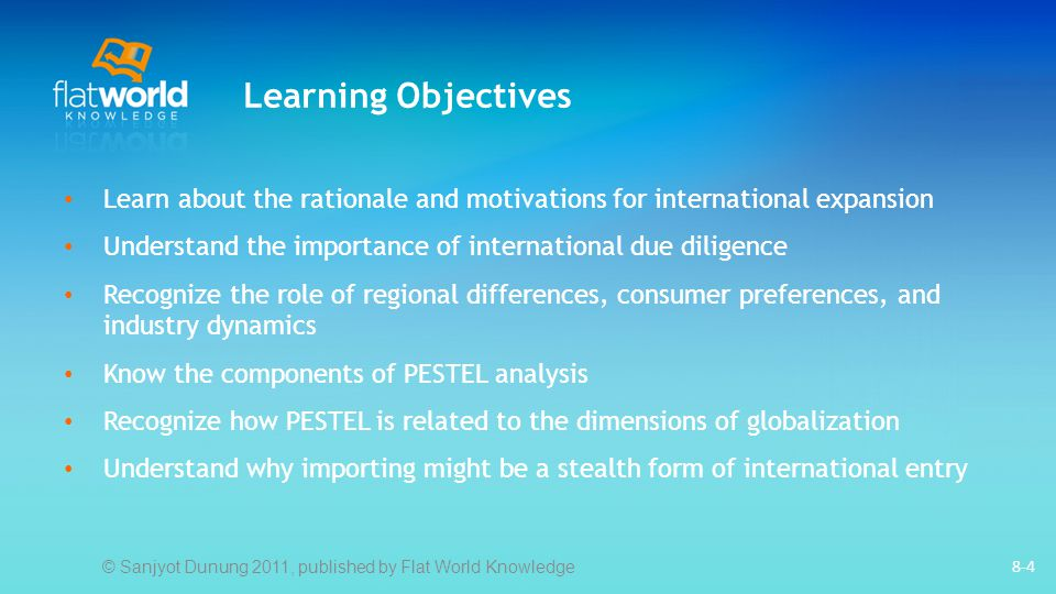 8-4 Learning Objectives Learn about the rationale and motivations for international expansion Understand the importance of international due diligence Recognize the role of regional differences, consumer preferences, and industry dynamics Know the components of PESTEL analysis Recognize how PESTEL is related to the dimensions of globalization Understand why importing might be a stealth form of international entry © Sanjyot Dunung 2011, published by Flat World Knowledge