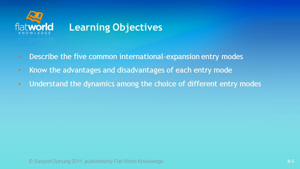 8-5 Learning Objectives Describe the five common international-expansion entry modes Know the advantages and disadvantages of each entry mode Understand the dynamics among the choice of different entry modes © Sanjyot Dunung 2011, published by Flat World Knowledge
