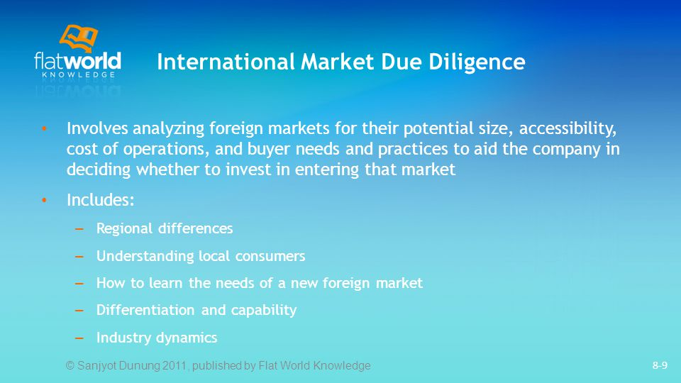 International Market Due Diligence Involves analyzing foreign markets for their potential size, accessibility, cost of operations, and buyer needs and practices to aid the company in deciding whether to invest in entering that market Includes: – Regional differences – Understanding local consumers – How to learn the needs of a new foreign market – Differentiation and capability – Industry dynamics 8-9 © Sanjyot Dunung 2011, published by Flat World Knowledge