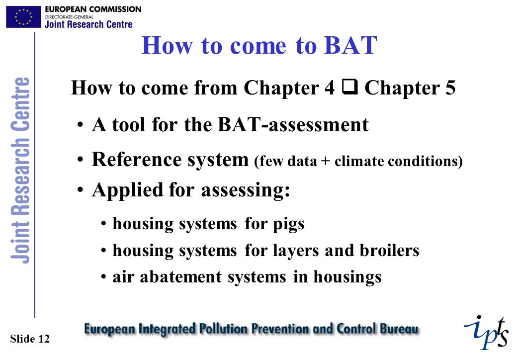 Slide 12 How to come to BAT How to come from Chapter 4  Chapter 5 A tool for the BAT-assessment Reference system (few data + climate conditions) Applied for assessing: housing systems for pigs housing systems for layers and broilers air abatement systems in housings