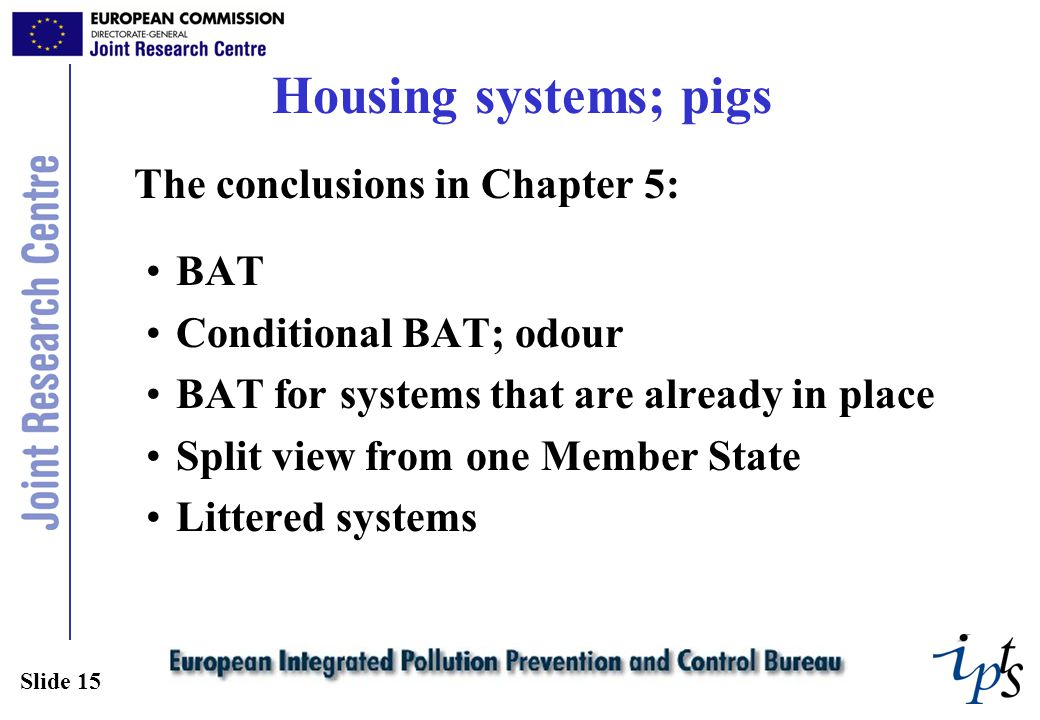 Slide 15 Housing systems; pigs The conclusions in Chapter 5: BAT Conditional BAT; odour BAT for systems that are already in place Split view from one Member State Littered systems