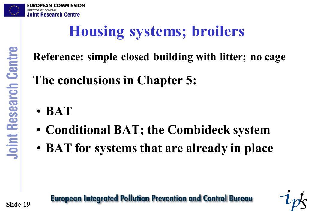 Slide 19 Housing systems; broilers Reference: simple closed building with litter; no cage The conclusions in Chapter 5: BAT Conditional BAT; the Combideck system BAT for systems that are already in place