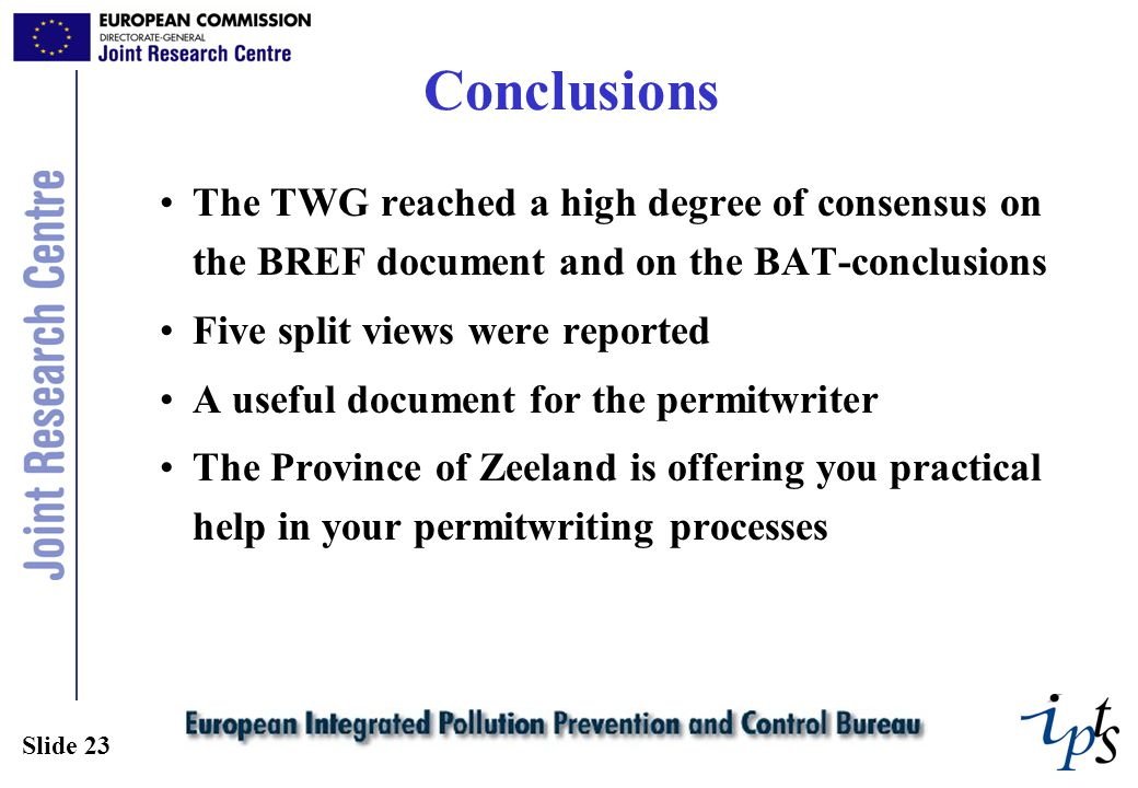 Slide 23 Conclusions The TWG reached a high degree of consensus on the BREF document and on the BAT-conclusions Five split views were reported A useful document for the permitwriter The Province of Zeeland is offering you practical help in your permitwriting processes
