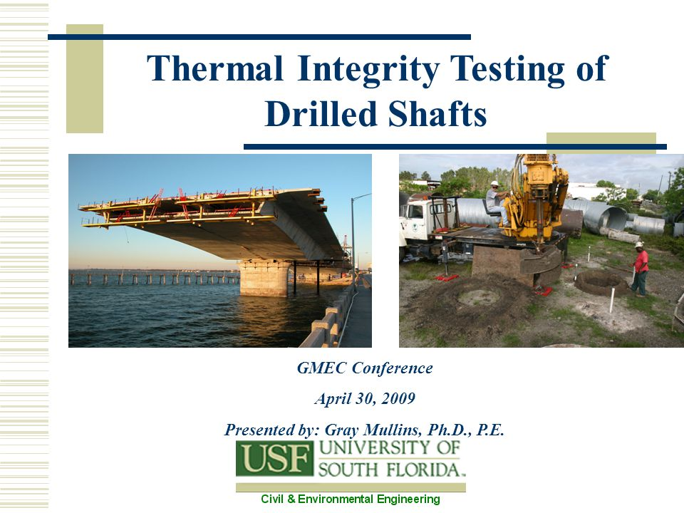 Thermal Integrity Testing of Drilled Shafts GMEC Conference April 30, 2009 Presented by: Gray Mullins, Ph.D., P.E.