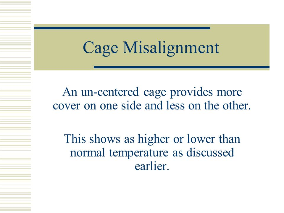 Cage Misalignment An un-centered cage provides more cover on one side and less on the other.