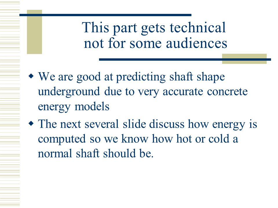 This part gets technical not for some audiences  We are good at predicting shaft shape underground due to very accurate concrete energy models  The next several slide discuss how energy is computed so we know how hot or cold a normal shaft should be.