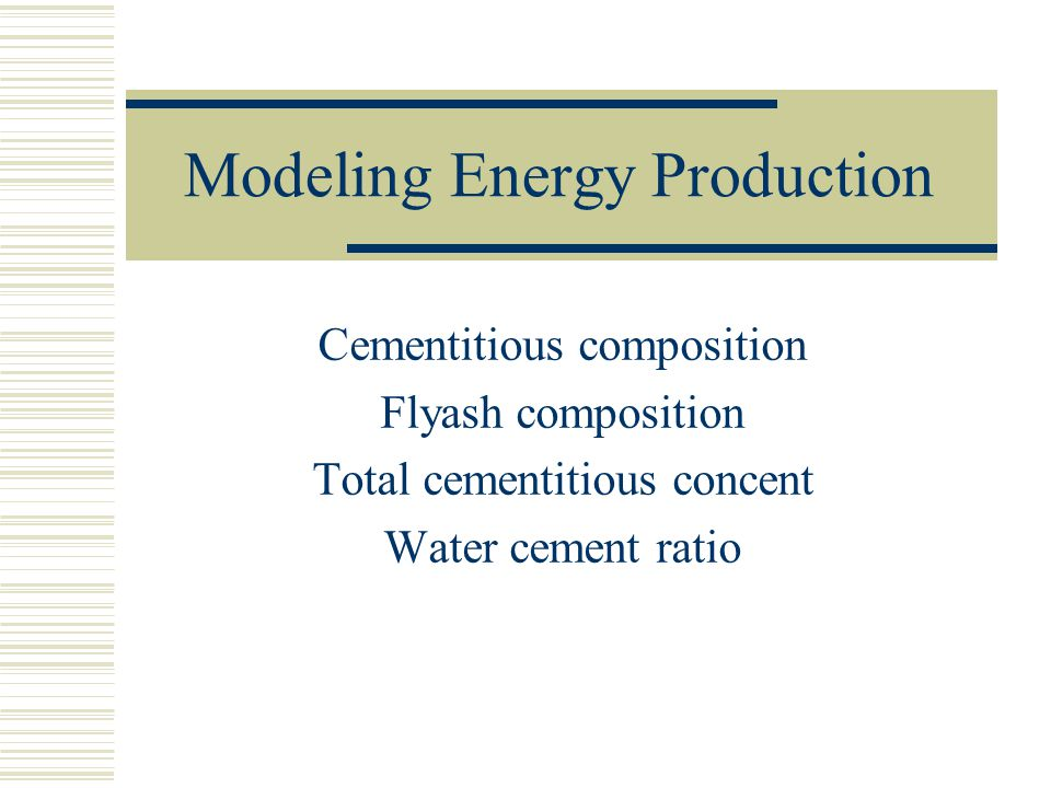 Modeling Energy Production Cementitious composition Flyash composition Total cementitious concent Water cement ratio