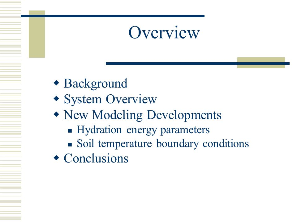 Overview  Background  System Overview  New Modeling Developments Hydration energy parameters Soil temperature boundary conditions  Conclusions