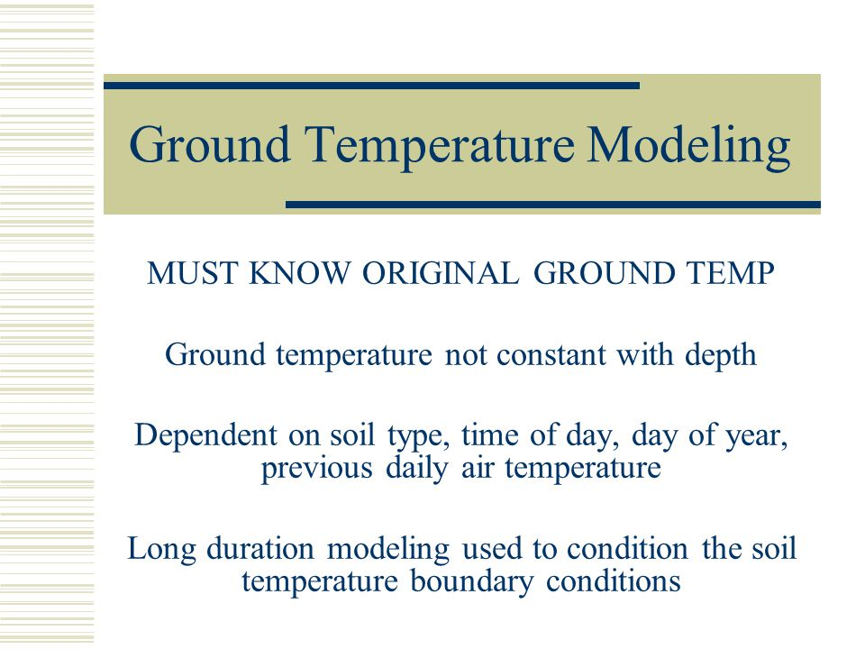 Ground Temperature Modeling MUST KNOW ORIGINAL GROUND TEMP Ground temperature not constant with depth Dependent on soil type, time of day, day of year, previous daily air temperature Long duration modeling used to condition the soil temperature boundary conditions