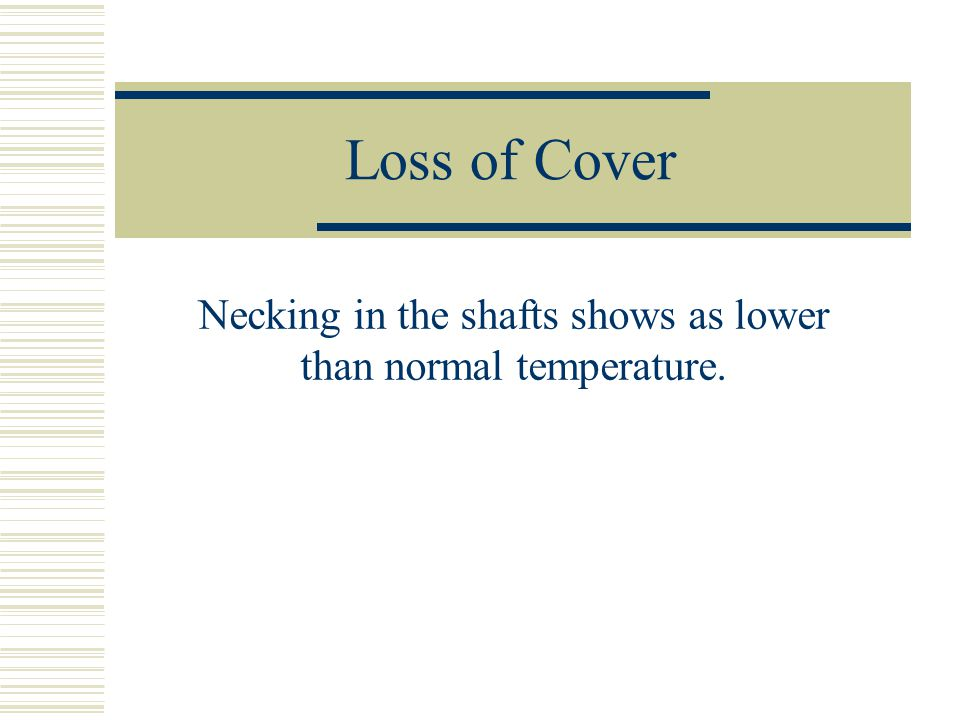 Loss of Cover Necking in the shafts shows as lower than normal temperature.