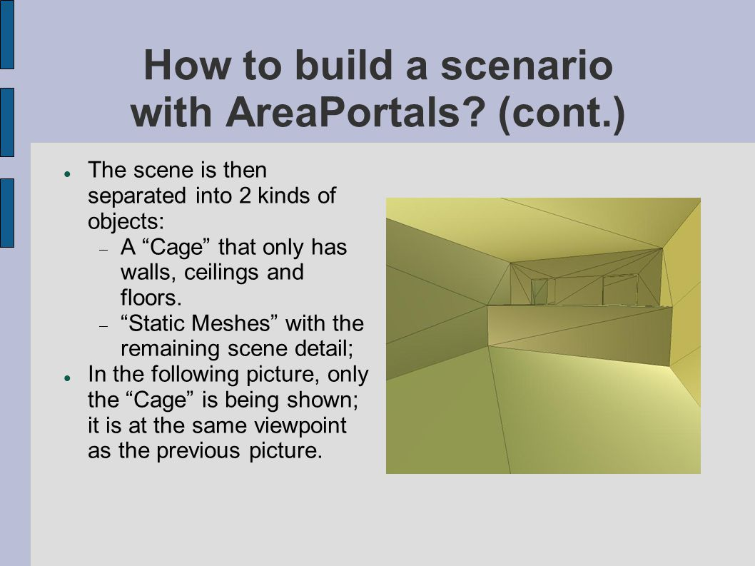 "How to build a scenario with AreaPortals? (cont.)‏ The scene is then separated into 2 kinds of objects:  A ""Cage"" that only has walls, ceilings and f"