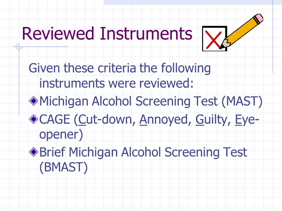 Reviewed Instruments Given these criteria the following instruments were reviewed: Michigan Alcohol Screening Test (MAST) CAGE (Cut-down, Annoyed, Guilty, Eye- opener) Brief Michigan Alcohol Screening Test (BMAST)