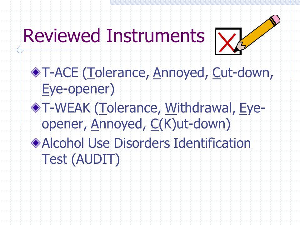 Reviewed Instruments T-ACE (Tolerance, Annoyed, Cut-down, Eye-opener) T-WEAK (Tolerance, Withdrawal, Eye- opener, Annoyed, C(K)ut-down) Alcohol Use Disorders Identification Test (AUDIT)