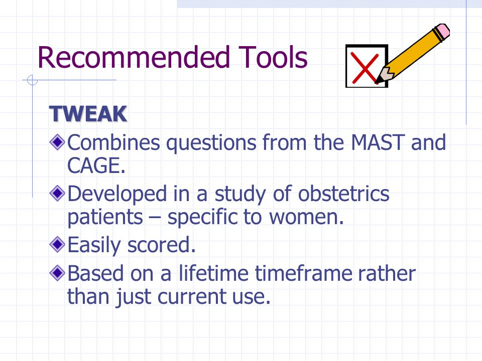 Recommended Tools TWEAK Combines questions from the MAST and CAGE.