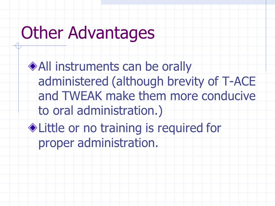 Other Advantages All instruments can be orally administered (although brevity of T-ACE and TWEAK make them more conducive to oral administration.) Little or no training is required for proper administration.