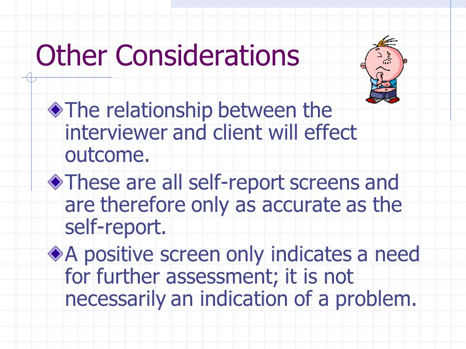 Other Considerations The relationship between the interviewer and client will effect outcome.