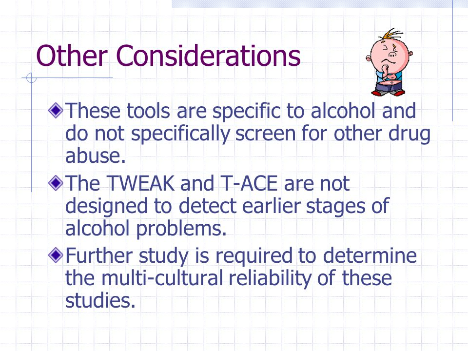 Other Considerations These tools are specific to alcohol and do not specifically screen for other drug abuse.