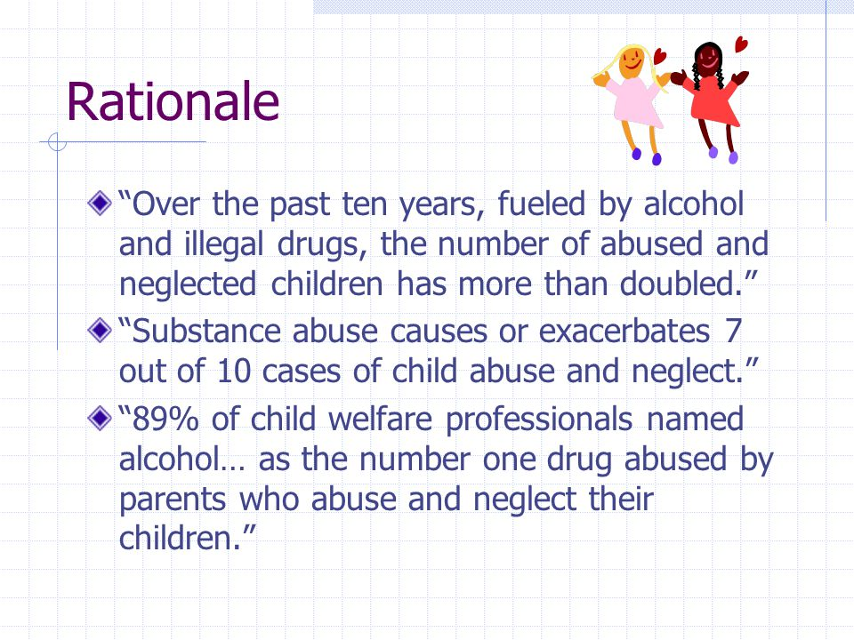 Rationale Children whose parents abuse drugs and alcohol are almost three times likelier to be abused and more than four times more likely to be neglected than children of parents who are not substance abusers. Children exposed prenatally to illicit drugs are 2 to 3 times likelier to be abused or neglected. Source: No Safe Haven: Children of Substance-abusing parents (1999) Reid, J; Macchetto, P.; Foster, S.