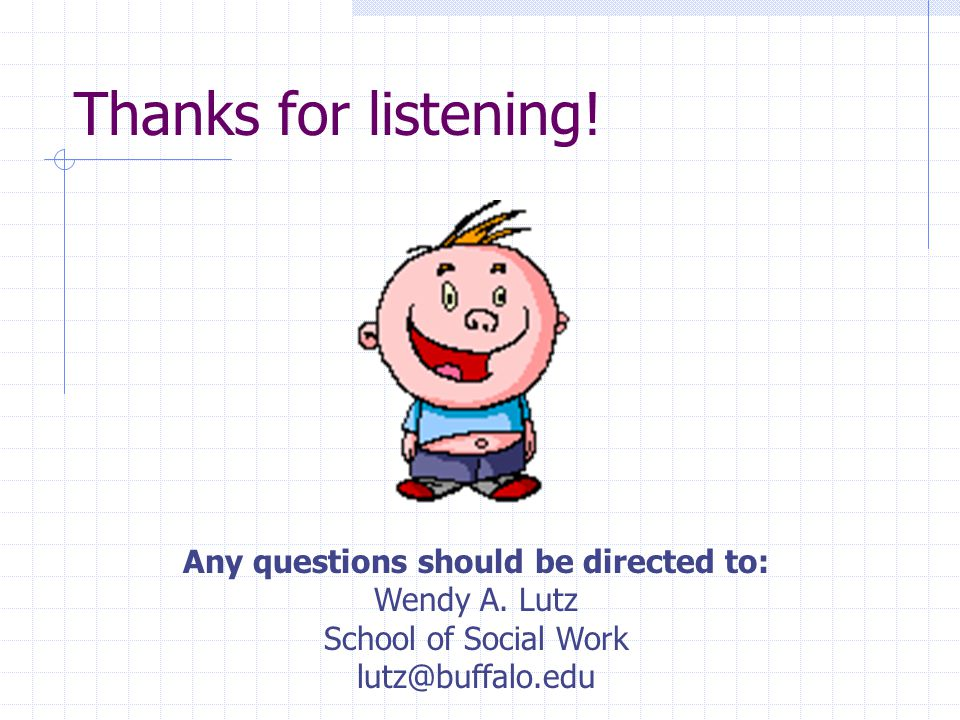 Thanks for listening! Any questions should be directed to: Wendy A. Lutz School of Social Work lutz@buffalo.edu