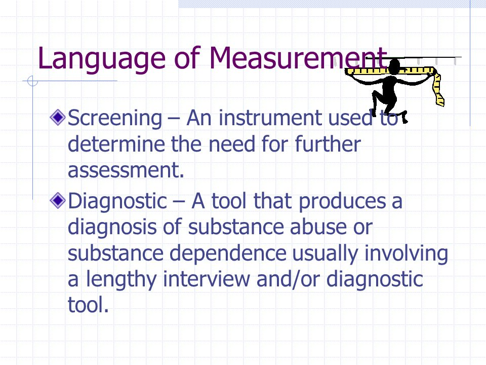 Language of Measurement Screening – An instrument used to determine the need for further assessment.