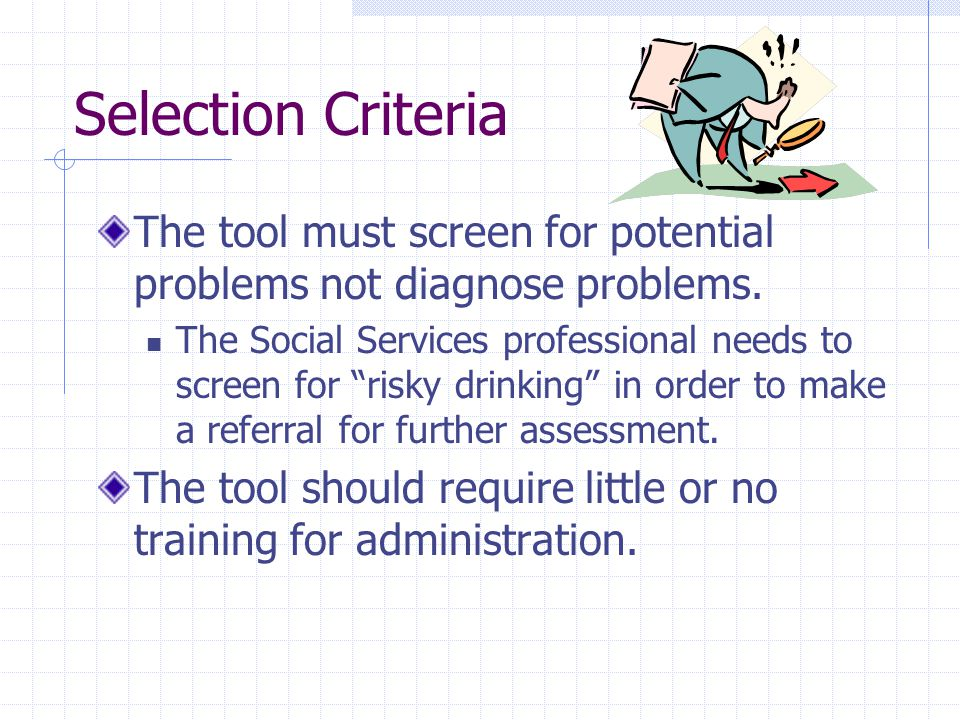 Selection Criteria The tool must screen for potential problems not diagnose problems.