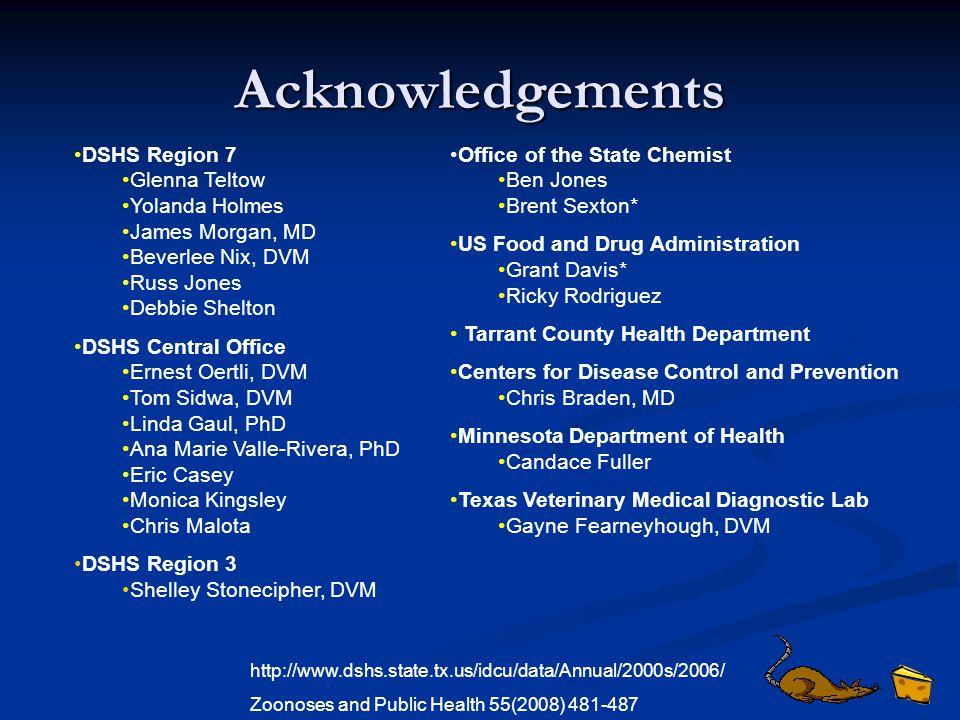 Acknowledgements DSHS Region 7 Glenna Teltow Yolanda Holmes James Morgan, MD Beverlee Nix, DVM Russ Jones Debbie Shelton DSHS Central Office Ernest Oertli, DVM Tom Sidwa, DVM Linda Gaul, PhD Ana Marie Valle-Rivera, PhD Eric Casey Monica Kingsley Chris Malota DSHS Region 3 Shelley Stonecipher, DVM Office of the State Chemist Ben Jones Brent Sexton* US Food and Drug Administration Grant Davis* Ricky Rodriguez Tarrant County Health Department Centers for Disease Control and Prevention Chris Braden, MD Minnesota Department of Health Candace Fuller Texas Veterinary Medical Diagnostic Lab Gayne Fearneyhough, DVM http://www.dshs.state.tx.us/idcu/data/Annual/2000s/2006/ Zoonoses and Public Health 55(2008) 481-487