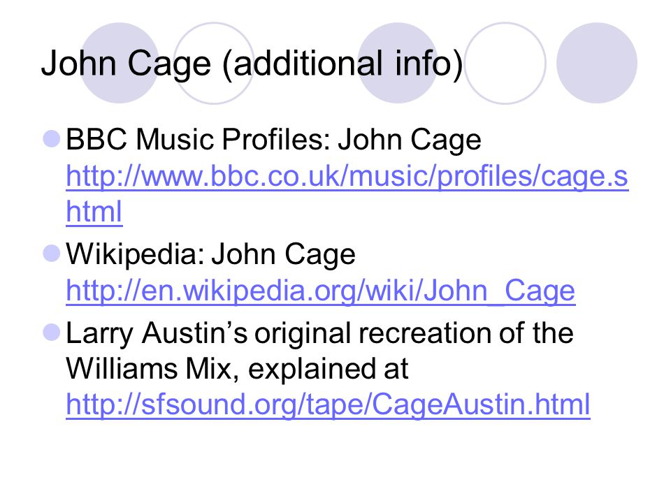 John Cage (additional info) BBC Music Profiles: John Cage http://www.bbc.co.uk/music/profiles/cage.s html http://www.bbc.co.uk/music/profiles/cage.s html Wikipedia: John Cage http://en.wikipedia.org/wiki/John_Cage http://en.wikipedia.org/wiki/John_Cage Larry Austin's original recreation of the Williams Mix, explained at http://sfsound.org/tape/CageAustin.html http://sfsound.org/tape/CageAustin.html