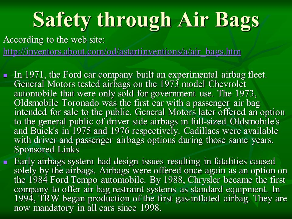Safety through Air Bags According to the web site: http://inventors.about.com/od/astartinventions/a/air_bags.htm In 1971, the Ford car company built a