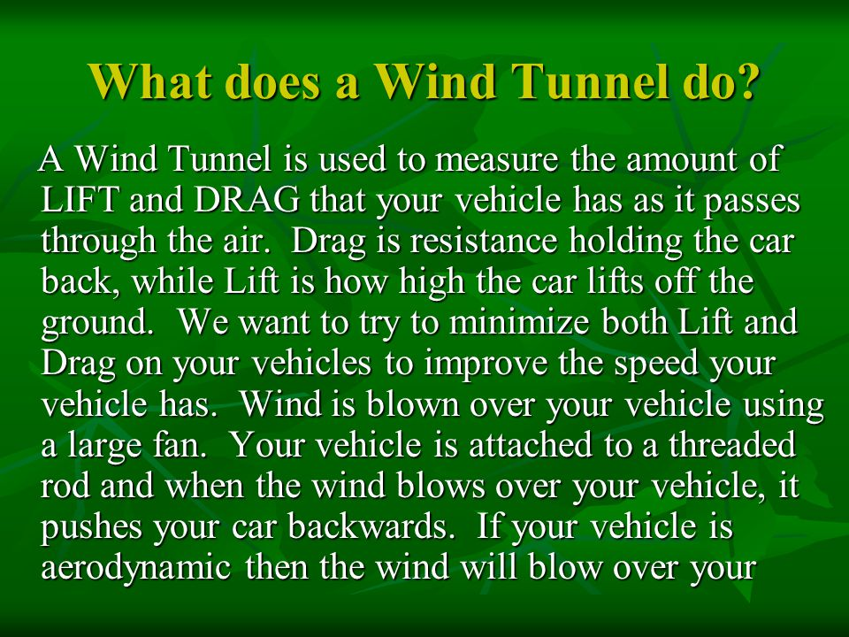 What does a Wind Tunnel do? A Wind Tunnel is used to measure the amount of LIFT and DRAG that your vehicle has as it passes through the air. Drag is r