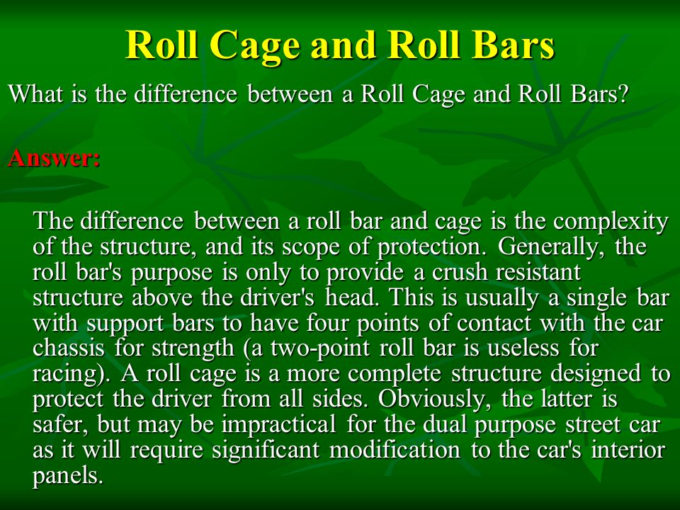Roll Cage and Roll Bars What is the difference between a Roll Cage and Roll Bars? Answer: The difference between a roll bar and cage is the complexity
