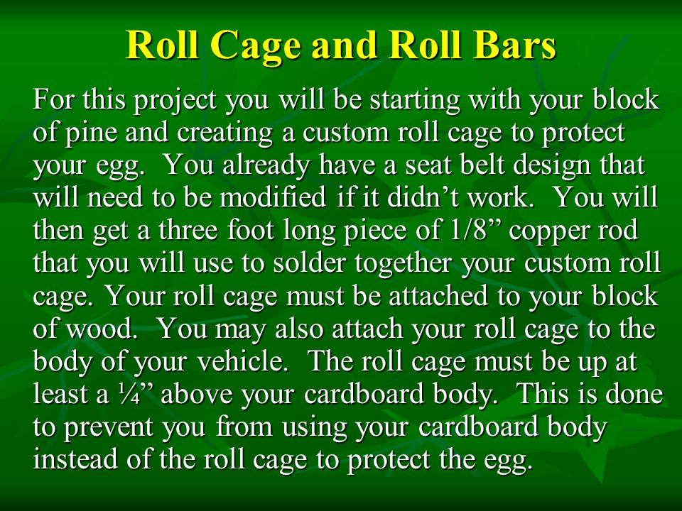 Roll Cage and Roll Bars For this project you will be starting with your block of pine and creating a custom roll cage to protect your egg. You already