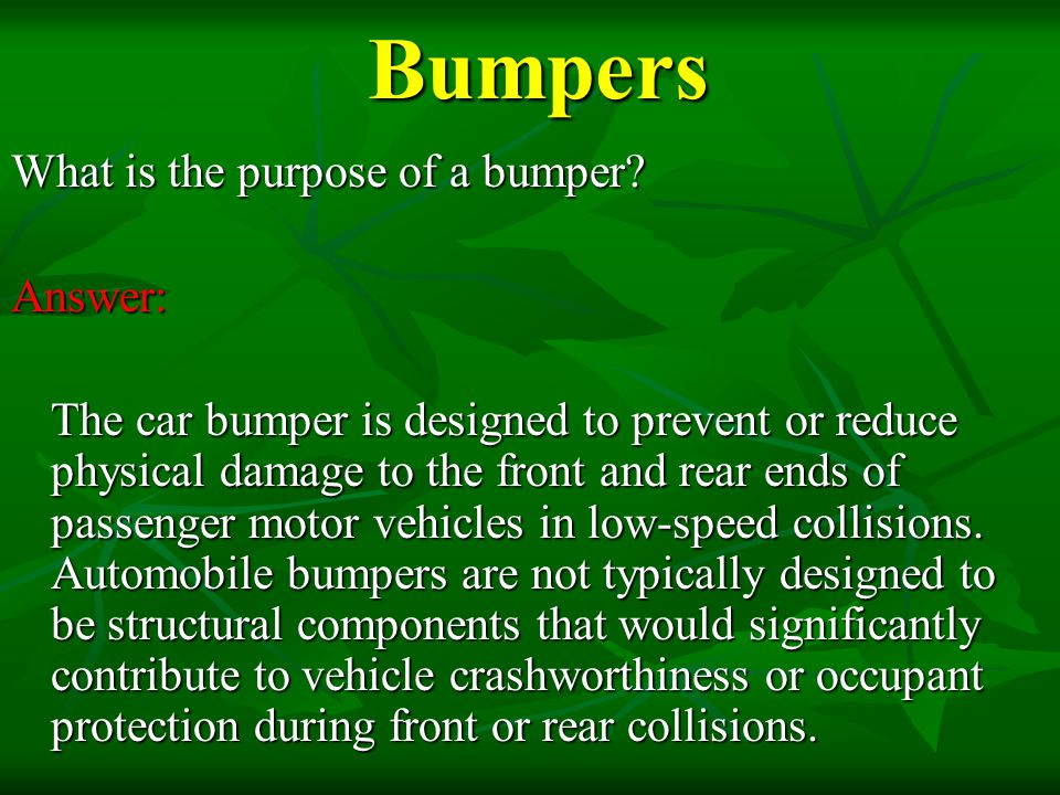 Bumpers Bumpers What is the purpose of a bumper? Answer: The car bumper is designed to prevent or reduce physical damage to the front and rear ends of