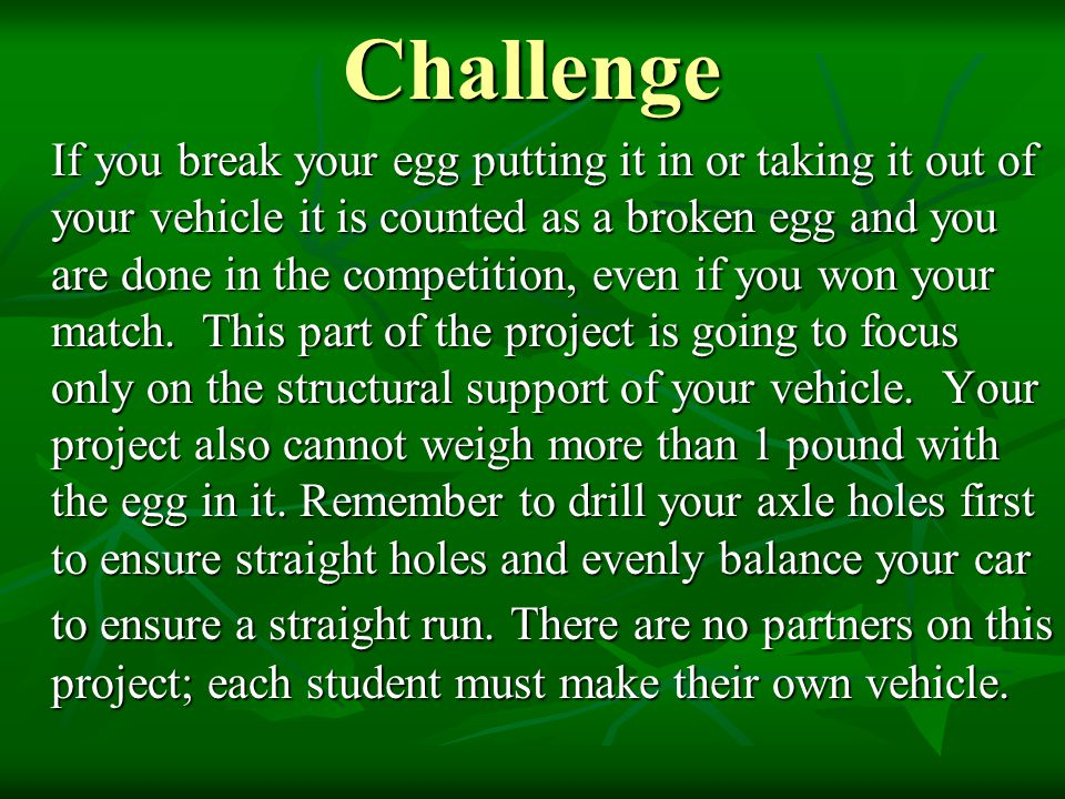 Challenge If you break your egg putting it in or taking it out of your vehicle it is counted as a broken egg and you are done in the competition, even