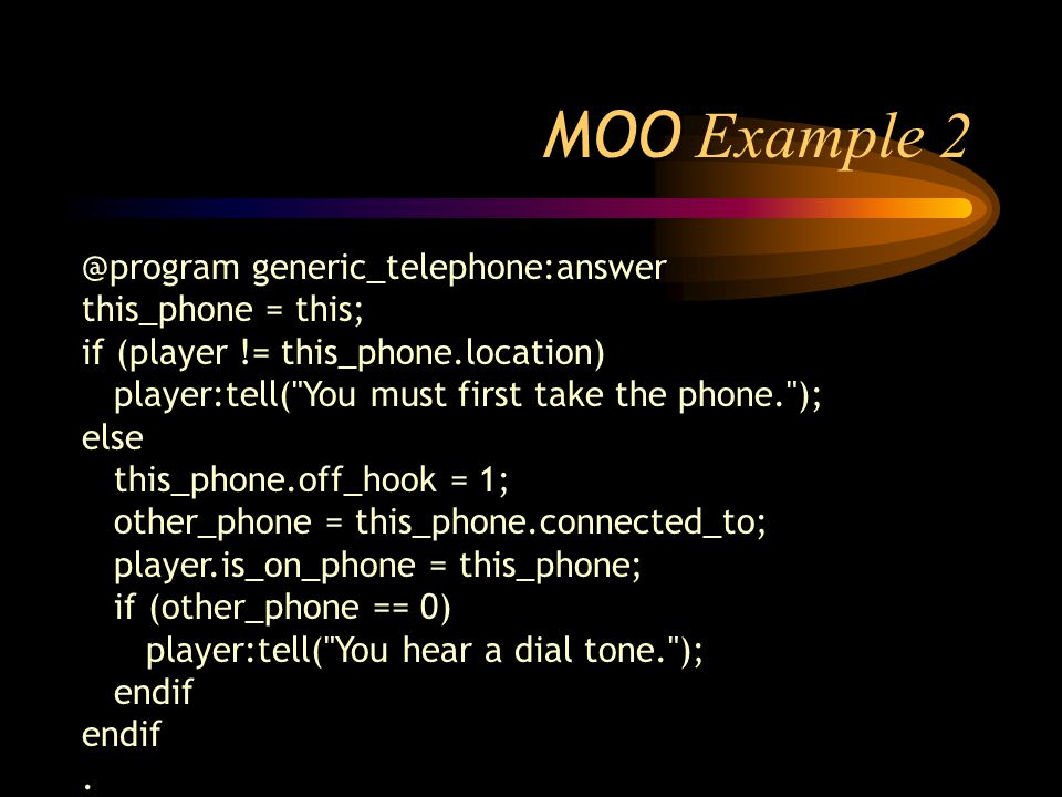 MOO Example 2 @program generic_telephone:answer this_phone = this; if (player != this_phone.location) player:tell( You must first take the phone. ); else this_phone.off_hook = 1; other_phone = this_phone.connected_to; player.is_on_phone = this_phone; if (other_phone == 0) player:tell( You hear a dial tone. ); endif.