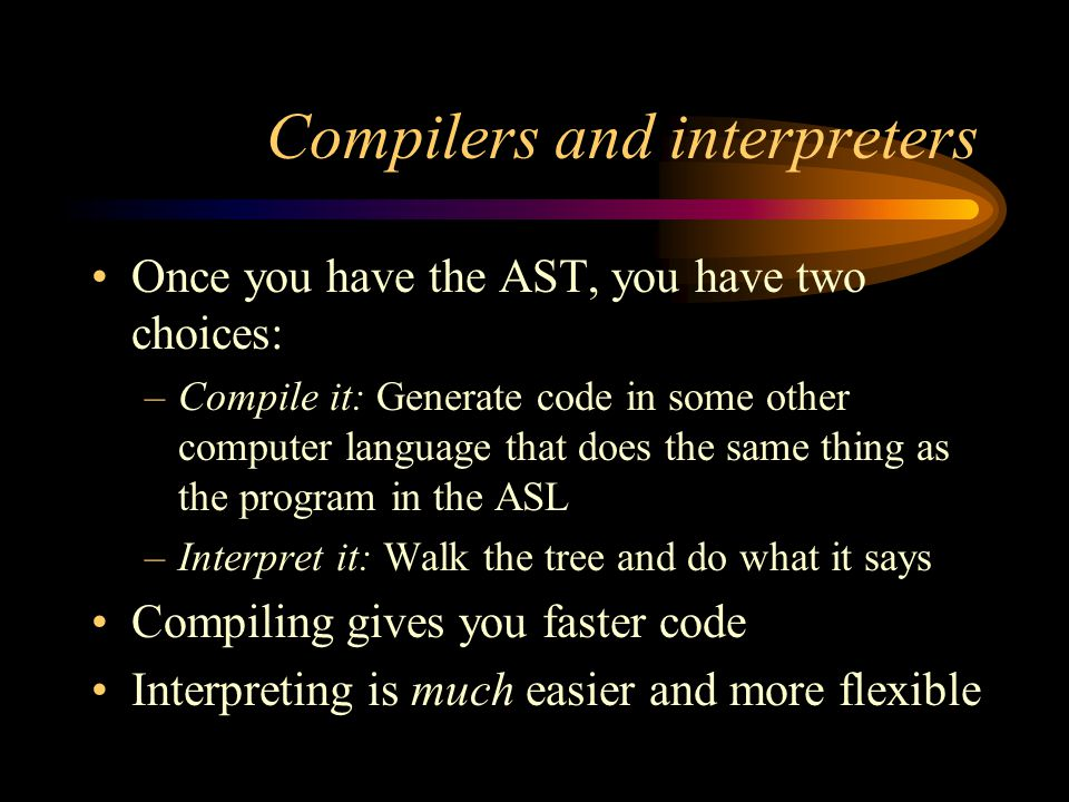 Compilers and interpreters Once you have the AST, you have two choices: –Compile it: Generate code in some other computer language that does the same thing as the program in the ASL –Interpret it: Walk the tree and do what it says Compiling gives you faster code Interpreting is much easier and more flexible