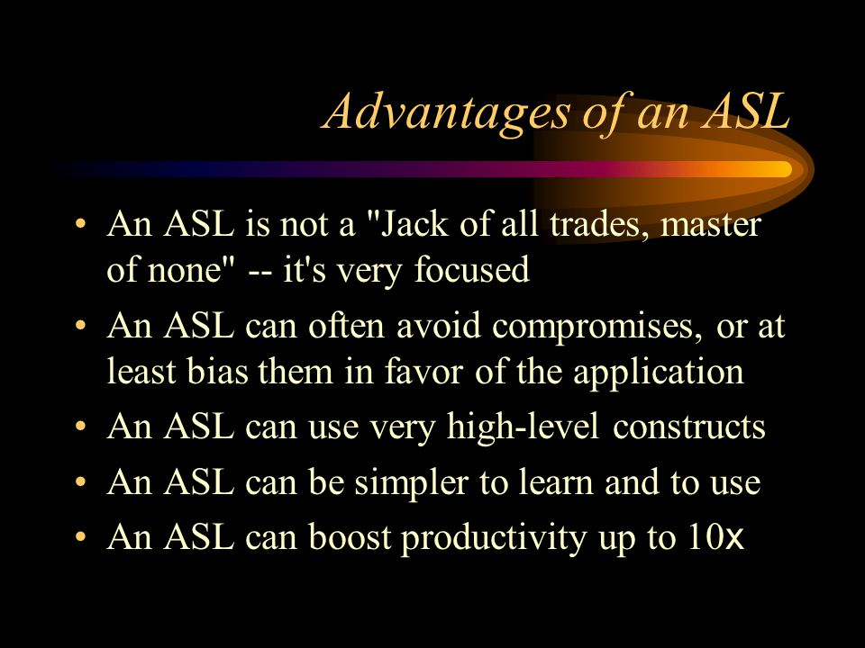 Advantages of an ASL An ASL is not a Jack of all trades, master of none -- it s very focused An ASL can often avoid compromises, or at least bias them in favor of the application An ASL can use very high-level constructs An ASL can be simpler to learn and to use An ASL can boost productivity up to 10 x