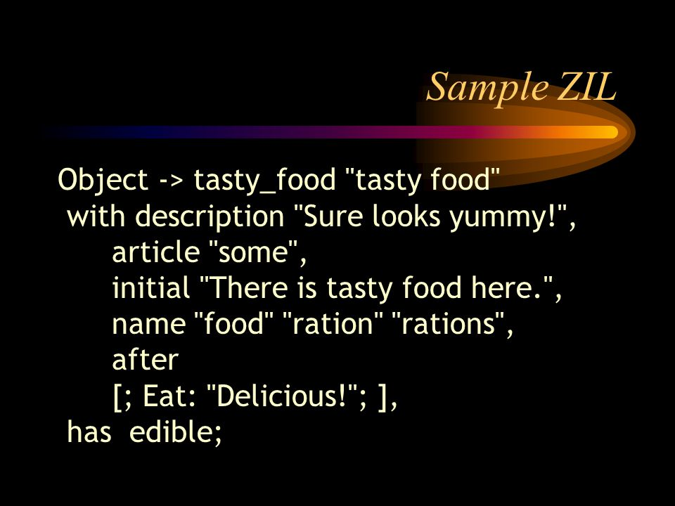 Sample ZIL Object -> tasty_food tasty food with description Sure looks yummy! , article some , initial There is tasty food here. , name food ration rations , after [; Eat: Delicious! ; ], has edible;