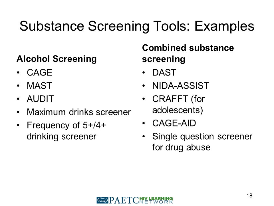 Substance Screening Tools: Examples Alcohol Screening CAGE MAST AUDIT Maximum drinks screener Frequency of 5+/4+ drinking screener Combined substance screening DAST NIDA-ASSIST CRAFFT (for adolescents) CAGE-AID Single question screener for drug abuse 18