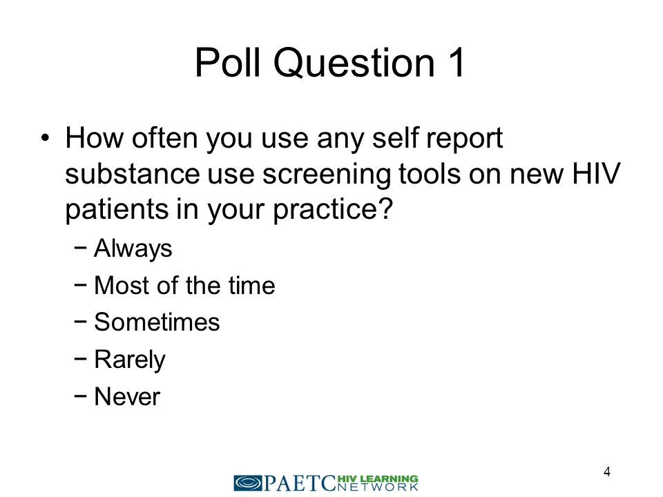 Poll Question 1 How often you use any self report substance use screening tools on new HIV patients in your practice.