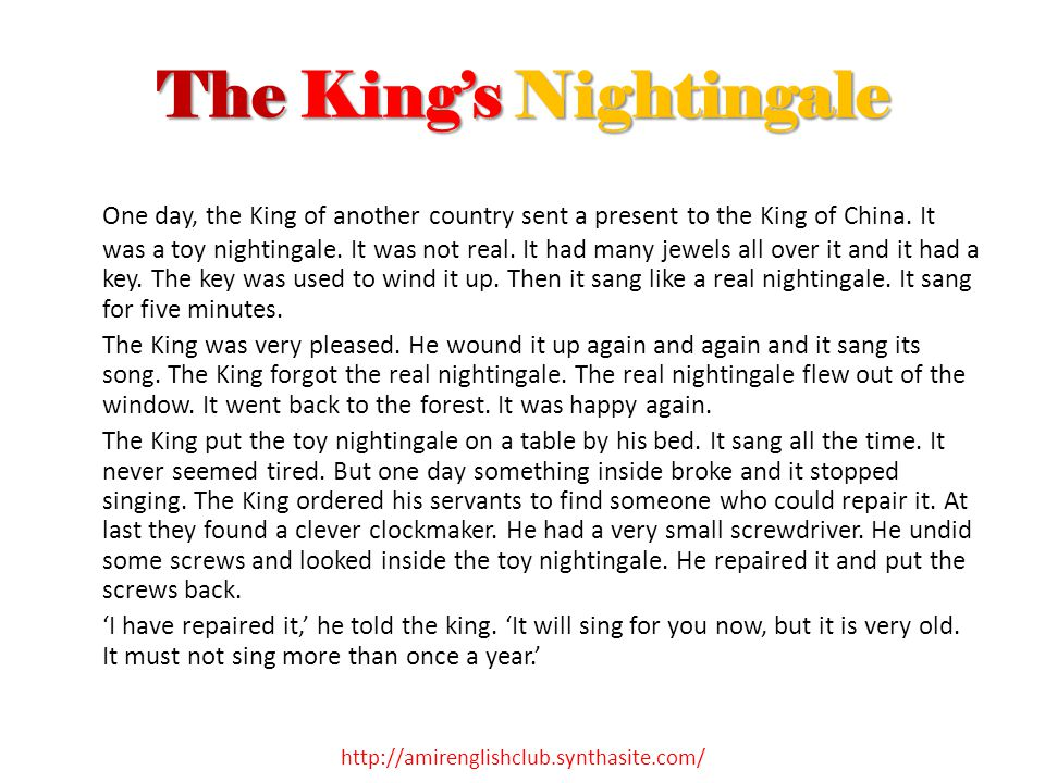 The King's Nightingale One day, the King of another country sent a present to the King of China. It was a toy nightingale. It was not real. It had man