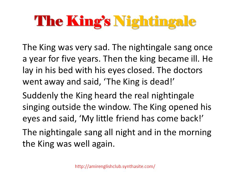 The King's Nightingale The King was very sad. The nightingale sang once a year for five years. Then the king became ill. He lay in his bed with his ey