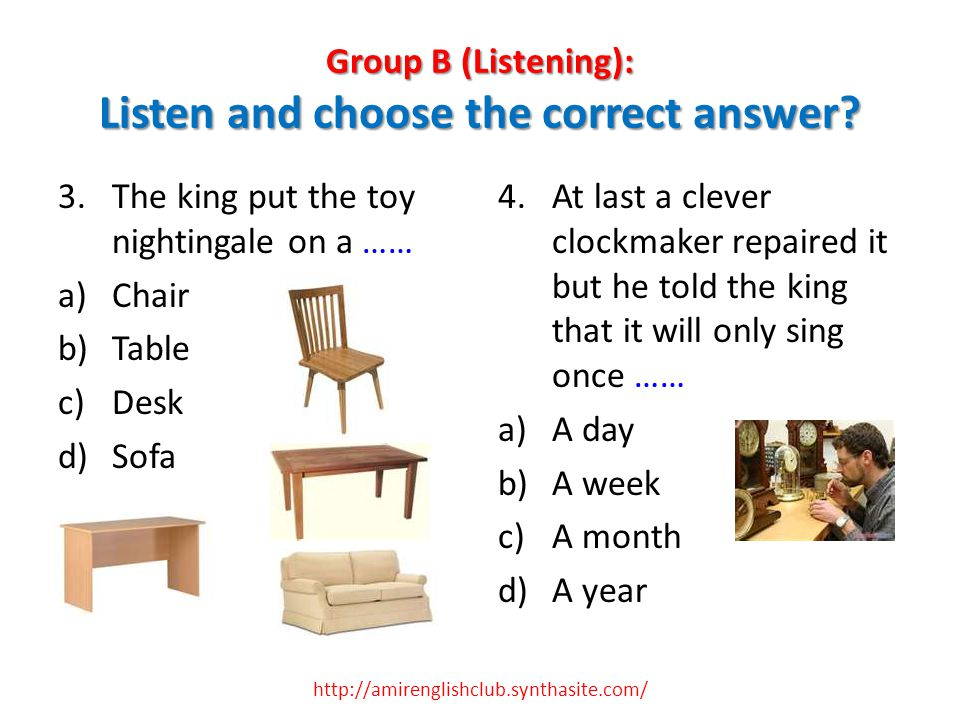 Group B (Listening): Listen and choose the correct answer? 3.The king put the toy nightingale on a …… a)Chair b)Table c)Desk d)Sofa 4.At last a clever