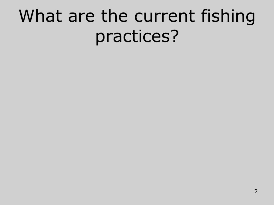 What are the current fishing practices? 2