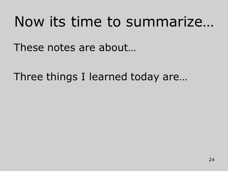 Now its time to summarize… These notes are about… Three things I learned today are… 24