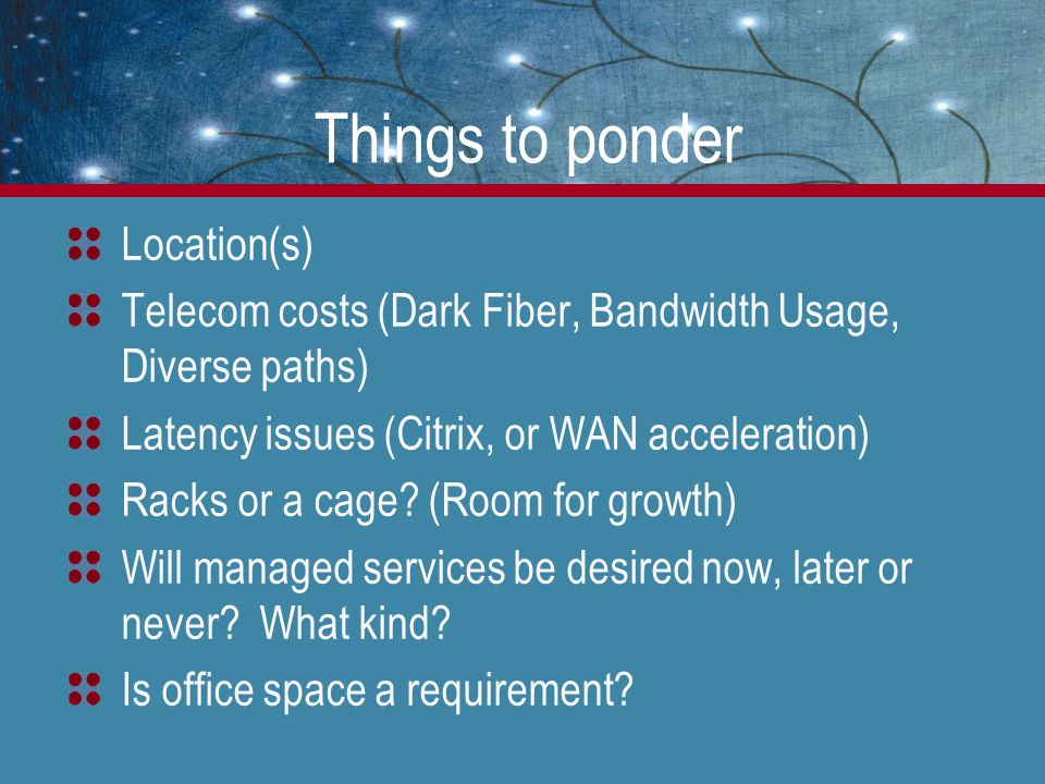 Things to ponder Location(s) Telecom costs (Dark Fiber, Bandwidth Usage, Diverse paths) Latency issues (Citrix, or WAN acceleration) Racks or a cage.